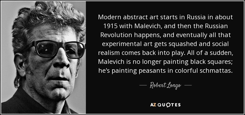 Modern abstract art starts in Russia in about 1915 with Malevich, and then the Russian Revolution happens, and eventually all that experimental art gets squashed and social realism comes back into play. All of a sudden, Malevich is no longer painting black squares; he's painting peasants in colorful schmattas. - Robert Longo