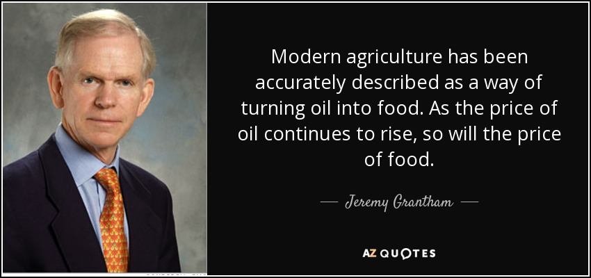 Modern agriculture has been accurately described as a way of turning oil into food. As the price of oil continues to rise, so will the price of food. - Jeremy Grantham