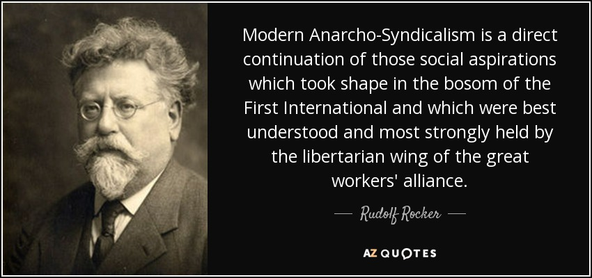 Modern Anarcho-Syndicalism is a direct continuation of those social aspirations which took shape in the bosom of the First International and which were best understood and most strongly held by the libertarian wing of the great workers' alliance. - Rudolf Rocker
