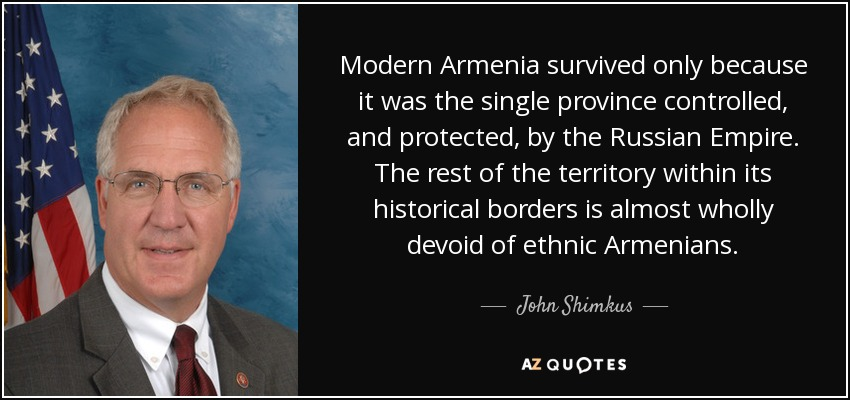 Modern Armenia survived only because it was the single province controlled, and protected, by the Russian Empire. The rest of the territory within its historical borders is almost wholly devoid of ethnic Armenians. - John Shimkus