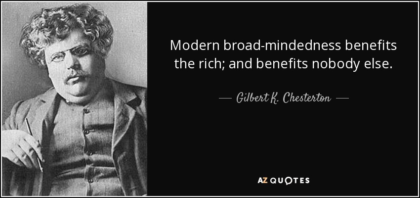 Modern broad-mindedness benefits the rich; and benefits nobody else. - Gilbert K. Chesterton