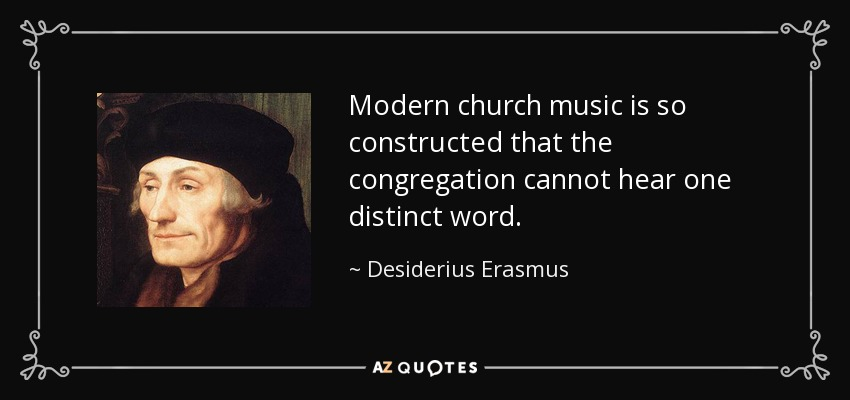 Modern church music is so constructed that the congregation cannot hear one distinct word. - Desiderius Erasmus