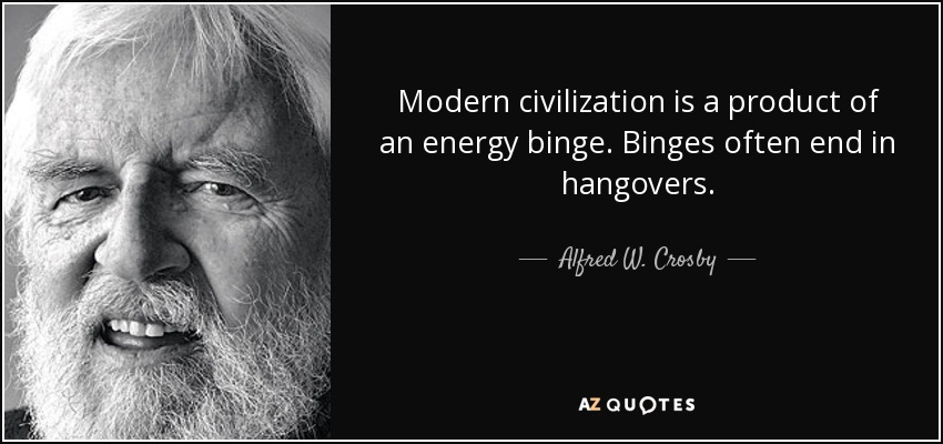 Modern civilization is a product of an energy binge. Binges often end in hangovers. - Alfred W. Crosby