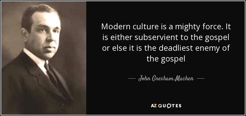 Modern culture is a mighty force. It is either subservient to the gospel or else it is the deadliest enemy of the gospel - John Gresham Machen