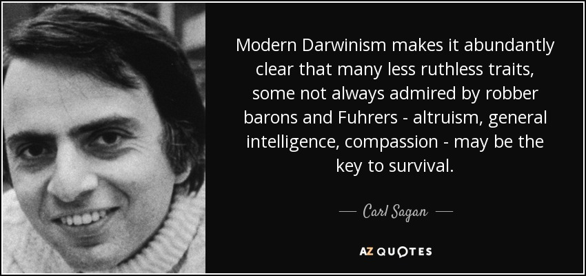 Modern Darwinism makes it abundantly clear that many less ruthless traits, some not always admired by robber barons and Fuhrers - altruism, general intelligence, compassion - may be the key to survival. - Carl Sagan