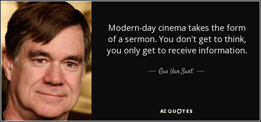 Modern-day cinema takes the form of a sermon. You don't get to think, you only get to receive information. - Gus Van Sant