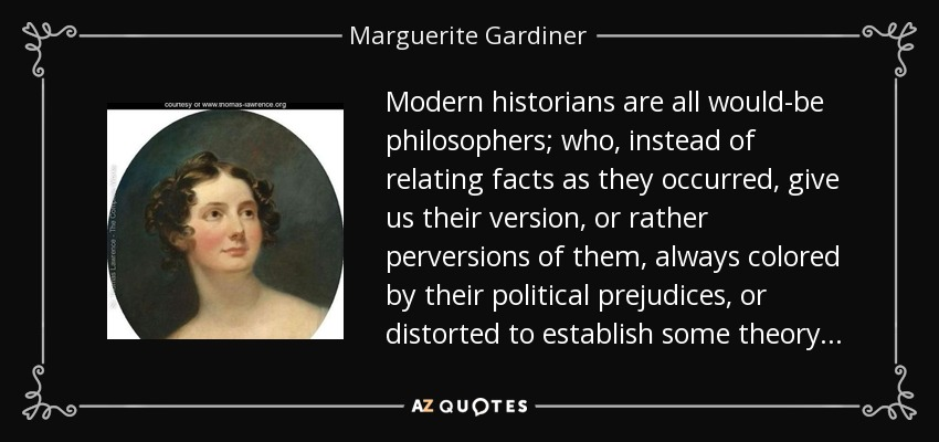 Modern historians are all would-be philosophers; who, instead of relating facts as they occurred, give us their version, or rather perversions of them, always colored by their political prejudices, or distorted to establish some theory . . . - Marguerite Gardiner, Countess of Blessington
