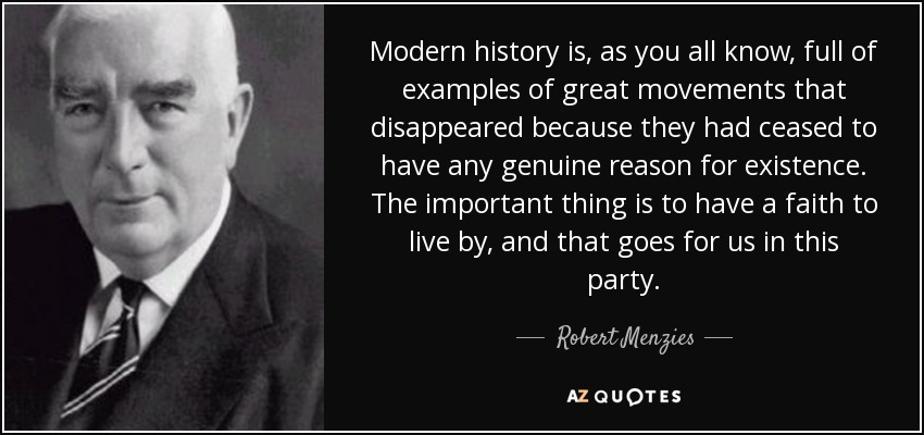 Modern history is, as you all know, full of examples of great movements that disappeared because they had ceased to have any genuine reason for existence. The important thing is to have a faith to live by, and that goes for us in this party. - Robert Menzies