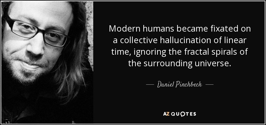 Modern humans became fixated on a collective hallucination of linear time, ignoring the fractal spirals of the surrounding universe. - Daniel Pinchbeck