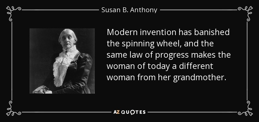Modern invention has banished the spinning wheel, and the same law of progress makes the woman of today a different woman from her grandmother. - Susan B. Anthony
