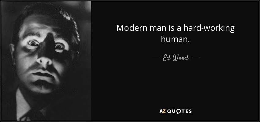 Modern man is a hard-working human. - Ed Wood