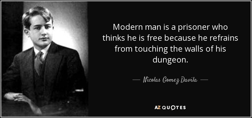 Modern man is a prisoner who thinks he is free because he refrains from touching the walls of his dungeon. - Nicolas Gomez Davila