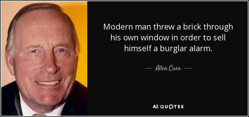 Modern man threw a brick through his own window in order to sell himself a burglar alarm. - Allen Carr