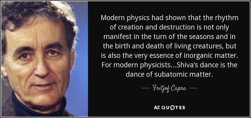 Modern physics had shown that the rhythm of creation and destruction is not only manifest in the turn of the seasons and in the birth and death of living creatures, but is also the very essence of inorganic matter. For modern physicists...Shiva's dance is the dance of subatomic matter. - Fritjof Capra