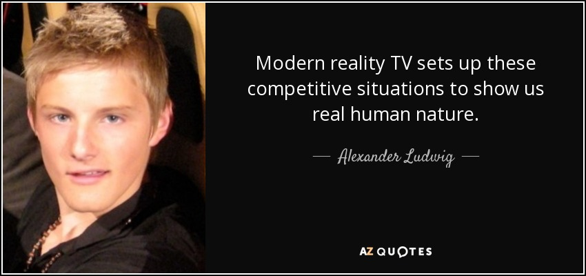 Modern reality TV sets up these competitive situations to show us real human nature. - Alexander Ludwig
