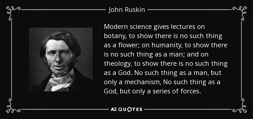 Modern science gives lectures on botany, to show there is no such thing as a flower; on humanity, to show there is no such thing as a man; and on theology, to show there is no such thing as a God. No such thing as a man, but only a mechanism, No such thing as a God, but only a series of forces. - John Ruskin