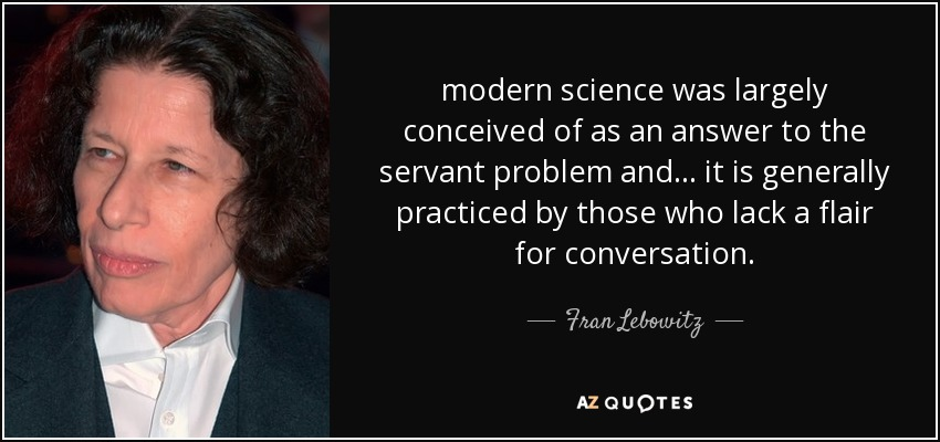 modern science was largely conceived of as an answer to the servant problem and ... it is generally practiced by those who lack a flair for conversation. - Fran Lebowitz