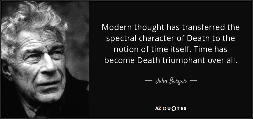 Modern thought has transferred the spectral character of Death to the notion of time itself. Time has become Death triumphant over all. - John Berger