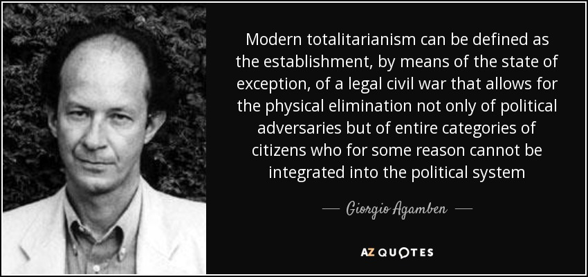 Modern totalitarianism can be defined as the establishment, by means of the state of exception, of a legal civil war that allows for the physical elimination not only of political adversaries but of entire categories of citizens who for some reason cannot be integrated into the political system - Giorgio Agamben