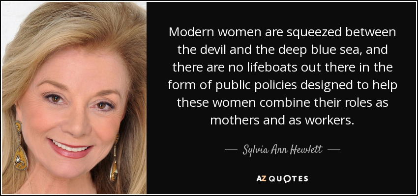 Modern women are squeezed between the devil and the deep blue sea, and there are no lifeboats out there in the form of public policies designed to help these women combine their roles as mothers and as workers. - Sylvia Ann Hewlett