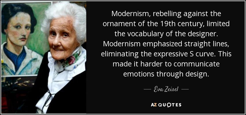 Modernism, rebelling against the ornament of the 19th century, limited the vocabulary of the designer. Modernism emphasized straight lines, eliminating the expressive S curve. This made it harder to communicate emotions through design. - Eva Zeisel