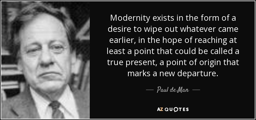 Modernity exists in the form of a desire to wipe out whatever came earlier, in the hope of reaching at least a point that could be called a true present, a point of origin that marks a new departure. - Paul de Man
