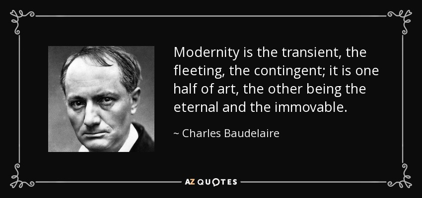 Modernity is the transient, the fleeting, the contingent; it is one half of art, the other being the eternal and the immovable. - Charles Baudelaire