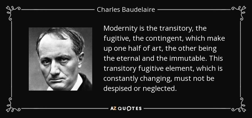 Modernity is the transitory, the fugitive, the contingent, which make up one half of art, the other being the eternal and the immutable. This transitory fugitive element, which is constantly changing, must not be despised or neglected. - Charles Baudelaire