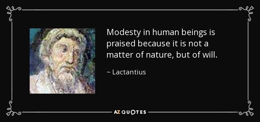 Modesty in human beings is praised because it is not a matter of nature, but of will. - Lactantius