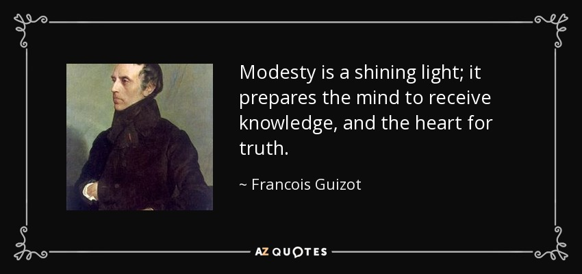 Modesty is a shining light; it prepares the mind to receive knowledge, and the heart for truth. - Francois Guizot