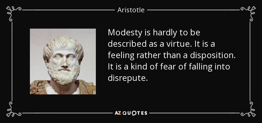 Modesty is hardly to be described as a virtue. It is a feeling rather than a disposition. It is a kind of fear of falling into disrepute. - Aristotle