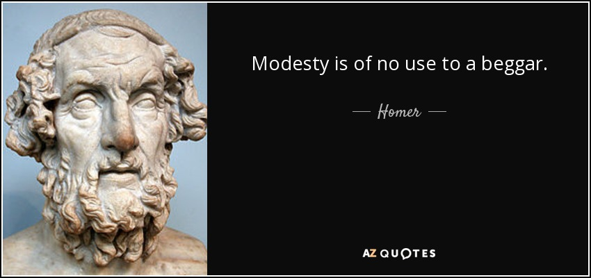 Modesty is of no use to a beggar. - Homer
