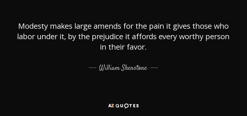 Modesty makes large amends for the pain it gives those who labor under it, by the prejudice it affords every worthy person in their favor. - William Shenstone