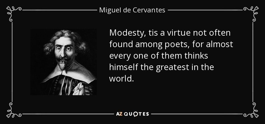Modesty, tis a virtue not often found among poets, for almost every one of them thinks himself the greatest in the world. - Miguel de Cervantes