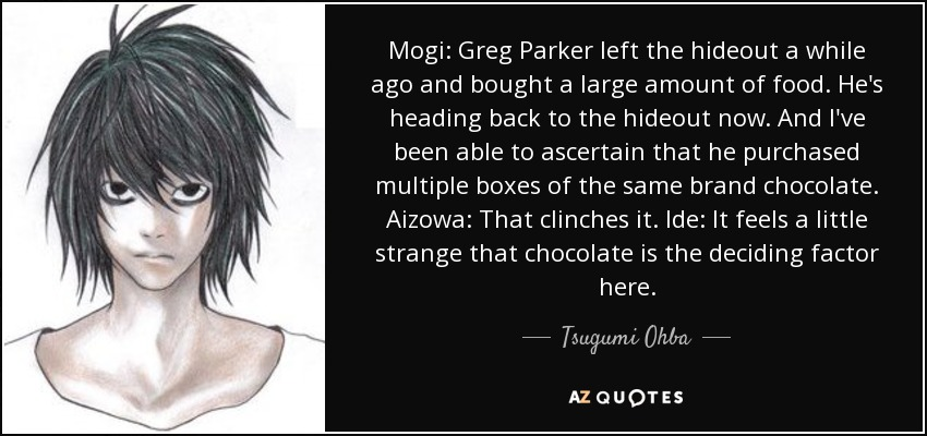 Mogi: Greg Parker left the hideout a while ago and bought a large amount of food. He's heading back to the hideout now. And I've been able to ascertain that he purchased multiple boxes of the same brand chocolate. Aizowa: That clinches it. Ide: It feels a little strange that chocolate is the deciding factor here. - Tsugumi Ohba