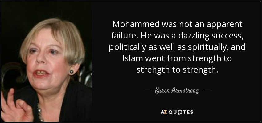 Mohammed was not an apparent failure. He was a dazzling success, politically as well as spiritually, and Islam went from strength to strength to strength. - Karen Armstrong