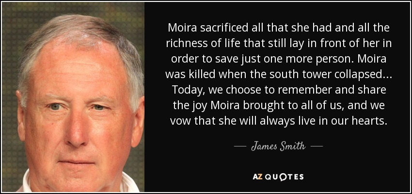 Moira sacrificed all that she had and all the richness of life that still lay in front of her in order to save just one more person. Moira was killed when the south tower collapsed ... Today, we choose to remember and share the joy Moira brought to all of us, and we vow that she will always live in our hearts. - James Smith