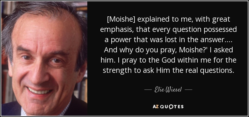 [Moishe] explained to me, with great emphasis, that every question possessed a power that was lost in the answer.... And why do you pray, Moishe?' I asked him. I pray to the God within me for the strength to ask Him the real questions. - Elie Wiesel
