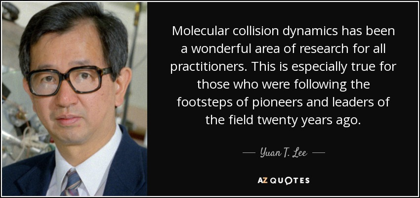 Molecular collision dynamics has been a wonderful area of research for all practitioners. This is especially true for those who were following the footsteps of pioneers and leaders of the field twenty years ago. - Yuan T. Lee