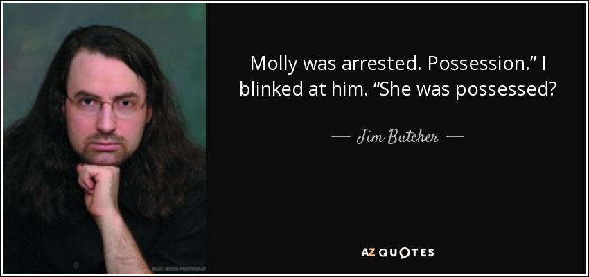 "Molly was arrested. Possession."" I blinked at him. ""She was possessed? - Jim Butcher"