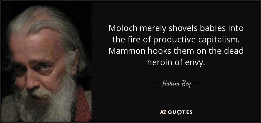 Moloch merely shovels babies into the fire of productive capitalism. Mammon hooks them on the dead heroin of envy. - Hakim Bey