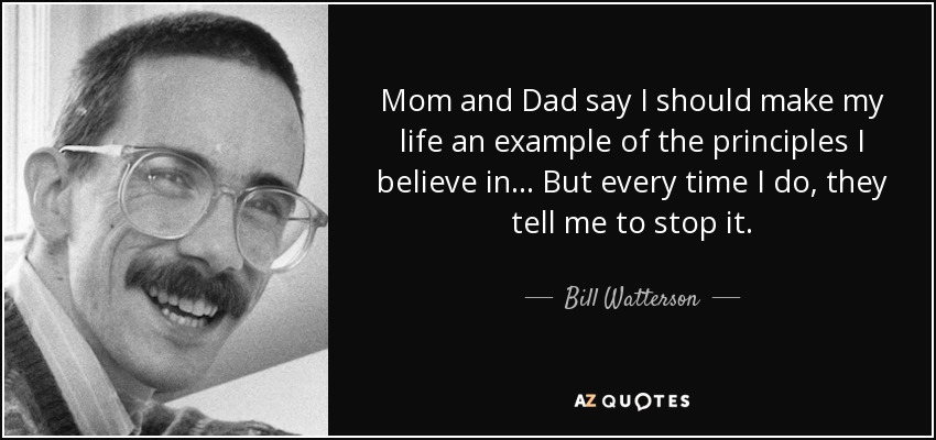 Mom and dad say I should make my life an example of the principles I believe in. But every time I do, they tell me to stop it. - Bill Watterson