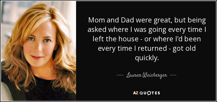 Mom and Dad were great, but being asked where I was going every time I left the house - or where I'd been every time I returned - got old quickly. - Lauren Weisberger