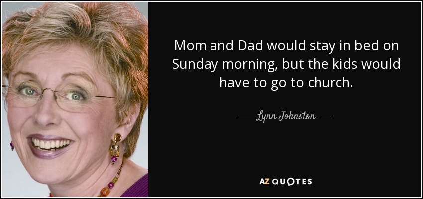Mom and Dad would stay in bed on Sunday morning, but the kids would have to go to church. - Lynn Johnston