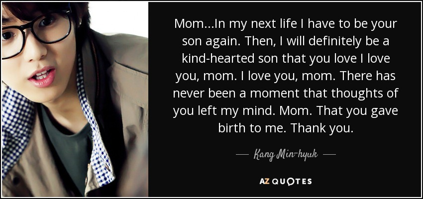 Mom...In my next life I have to be your son again. Then, I will definitely be a kind-hearted son that you love I love you, mom. I love you, mom. There has never been a moment that thoughts of you left my mind. Mom. That you gave birth to me. Thank you. - Kang Min-hyuk