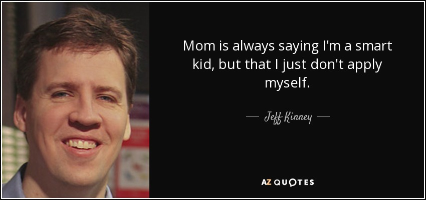 Mom is always saying I'm a smart kid, but that I just don't apply myself. - Jeff Kinney