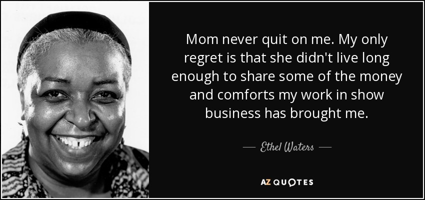 Mom never quit on me. My only regret is that she didn't live long enough to share some of the money and comforts my work in show business has brought me. - Ethel Waters