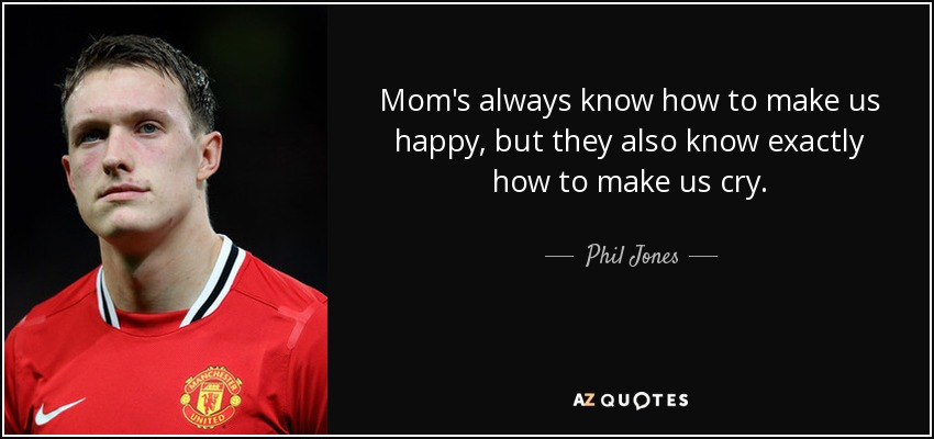 Mom's always know how to make us happy, but they also know exactly how to make us cry. - Phil Jones