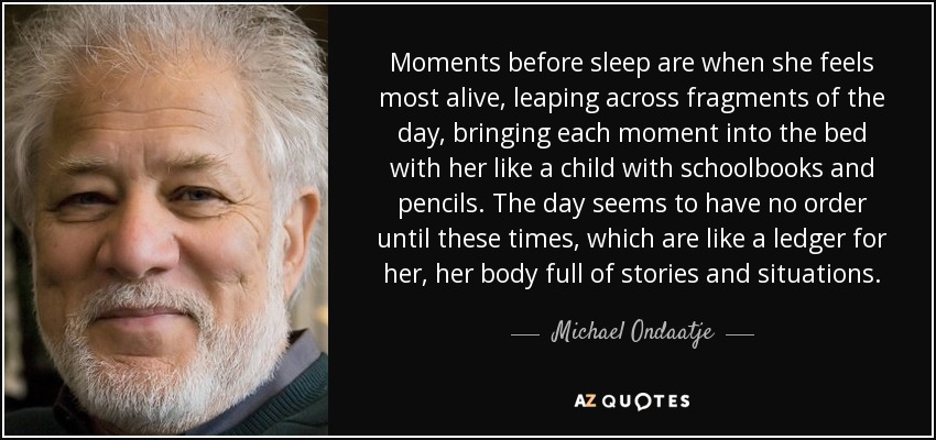 Moments before sleep are when she feels most alive, leaping across fragments of the day, bringing each moment into the bed with her like a child with schoolbooks and pencils. The day seems to have no order until these times, which are like a ledger for her, her body full of stories and situations. - Michael Ondaatje