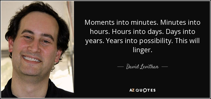 Moments into minutes. Minutes into hours. Hours into days. Days into years. Years into possibility. This will linger. - David Levithan